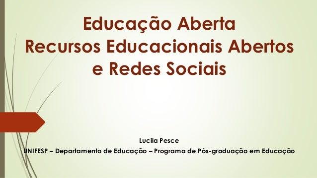 Educação Aberta Recursos Educacionais Abertos e Redes Sociais Lucila Pesce UNIFESP – Departamento de Educação – Programa d...