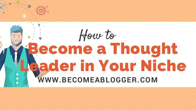 Become a Thought Leader in Your Niche WWW.BECOMEABLOGGER.COM How to
