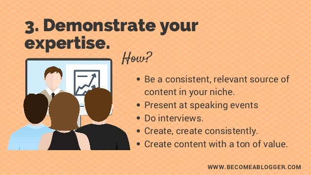 WWW.BECOMEABLOGGER.COM 3. Demonstrate your expertise. Be a consistent, relevant source of content in your niche. Present a...