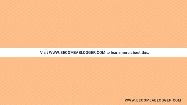 WWW.BECOMEABLOGGER.COM Visit WWW.BECOMEABLOGGER.COM to learn more about this.