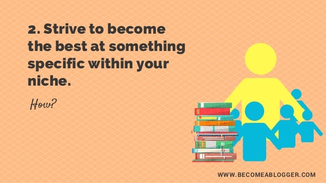 WWW.BECOMEABLOGGER.COM 2. Strive to become the best at something specific within your niche. How?