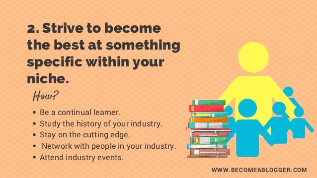 WWW.BECOMEABLOGGER.COM 2. Strive to become the best at something specific within your niche. How? Be a continual learner....