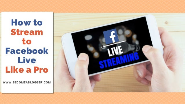 How to Stream to Facebook Live Like a Pro WWW.BECOMEABLOGGER.COM
