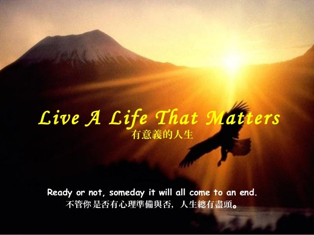 Ready or not, someday it will all come to an end. 不管 是否有心理你 準備與否,人生總有盡頭。 Live A Life That Matters 有意義的人生