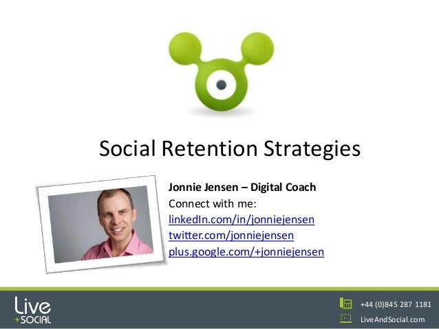 1 +44 (0)845 287 1181 LiveAndSocial.com Social Retention Strategies Jonnie Jensen – Digital Coach Connect with me: linkedI...