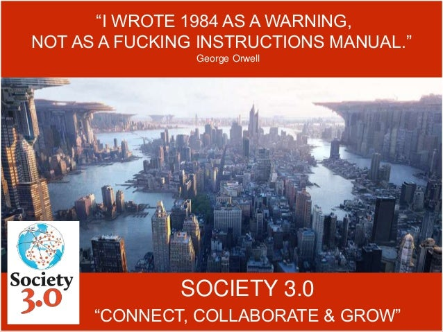 """SOCIETY 3.0 """"CONNECT, COLLABORATE & GROW"""" """"I WROTE 1984 AS A WARNING, NOT AS A FUCKING INSTRUCTIONS MANUAL."""" George Orwell"""
