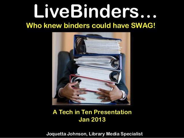 LiveBinders…Who knew binders could have SWAG!       A Tech in Ten Presentation                Jan 2013     Joquetta Johnso...