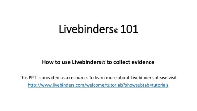 Livebinders© 101 How to use Livebinders© to collect evidence This PPT is provided as a resource. To learn more about Liveb...
