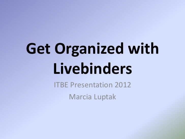 Get Organized with    Livebinders   ITBE Presentation 2012       Marcia Luptak