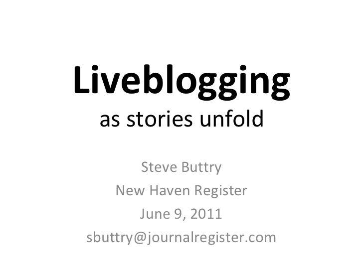Liveblogging as stories unfold Steve Buttry New Haven Register June 9, 2011 [email_address]