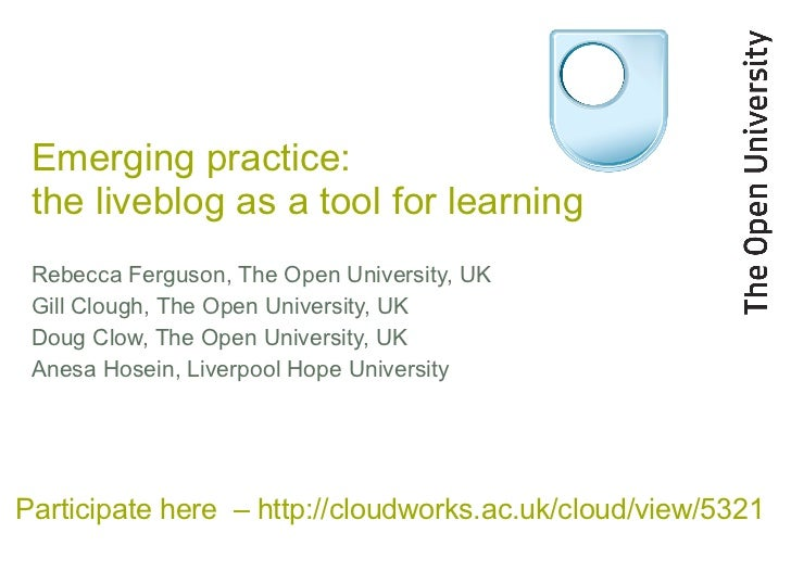 Emerging practice:  the liveblog as a tool for learning Rebecca Ferguson, The Open University, UK Gill Clough, The Open Un...