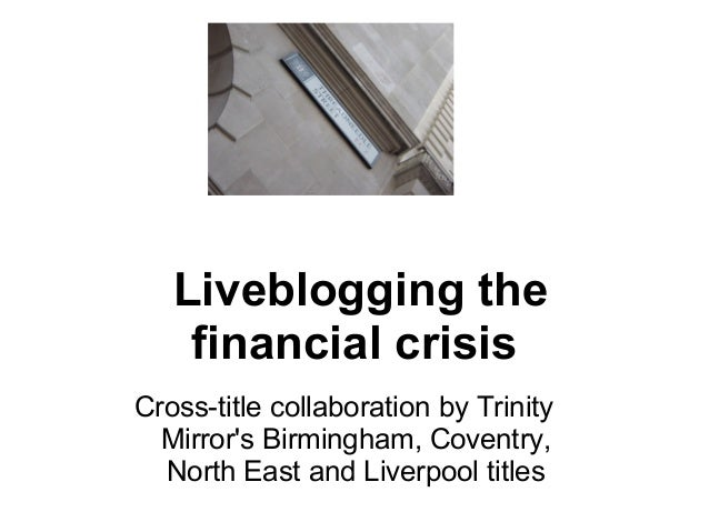 Liveblogging the  financial crisis Cross-title collaboration by Trinity  Mirror's Birmingham, Coventry,  North East and...
