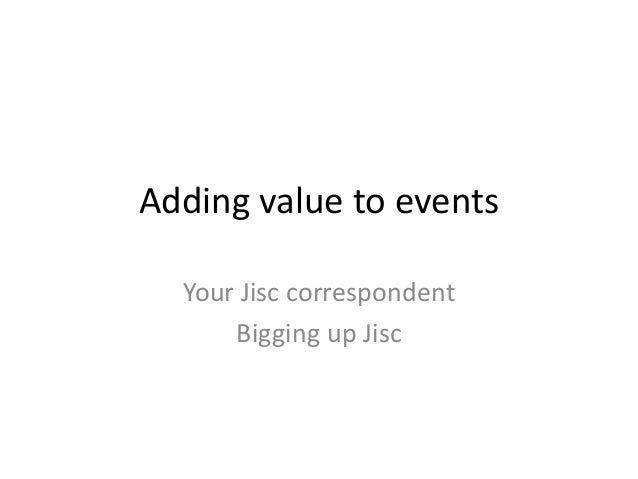 Adding value to eventsYour Jisc correspondentBigging up Jisc
