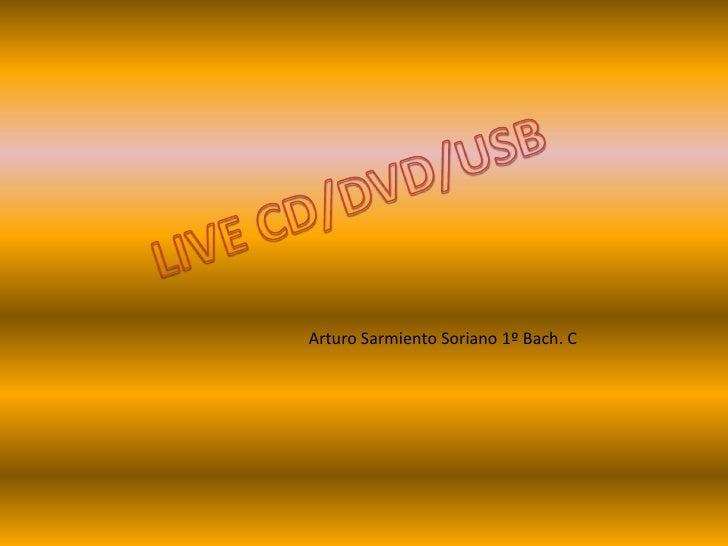 LIVE CD/DVD/USB<br />Arturo Sarmiento Soriano 1º Bach. C<br />