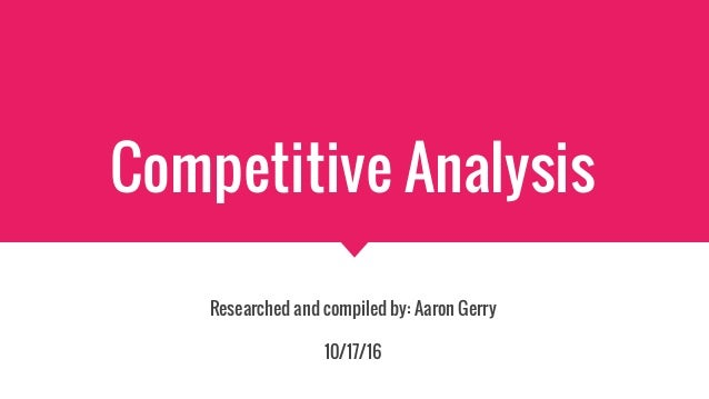 Competitive Analysis Researched and compiled by: Aaron Gerry 10/17/16