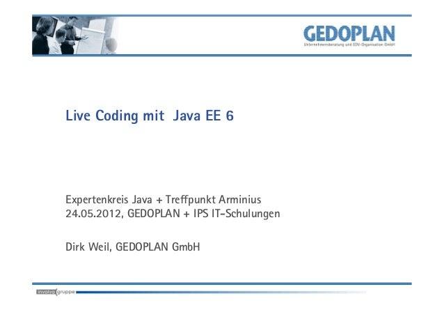 Live Coding mit Java EE 6Expertenkreis Java + Treffpunkt Arminius24.05.2012, GEDOPLAN + IPS IT-SchulungenDirk Weil, GEDOPL...