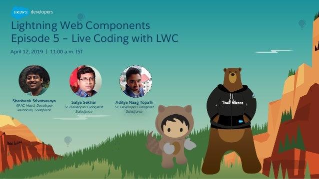 Lightning Web Components Episode 5 – Live Coding with LWC April 12, 2019   11:00 a.m. IST Satya Sekhar Sr. Developer Evang...