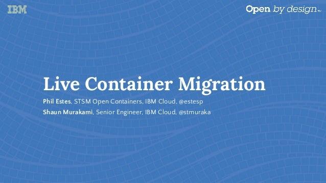 Live Container Migration Phil Estes, STSM Open Containers, IBM Cloud, @estesp Shaun Murakami, Senior Engineer, IBM Cloud, ...