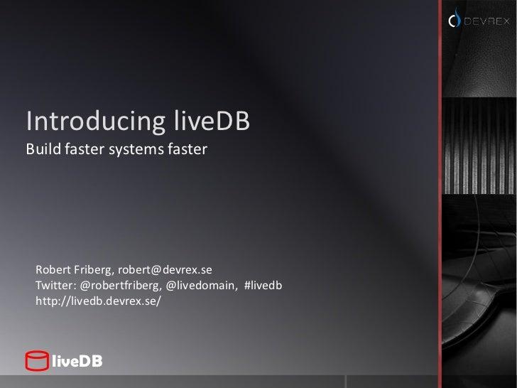 Introducing liveDB<br />Build faster systems faster<br />Robert Friberg, robert@devrex.se<br />Twitter: @robertfriberg, @l...