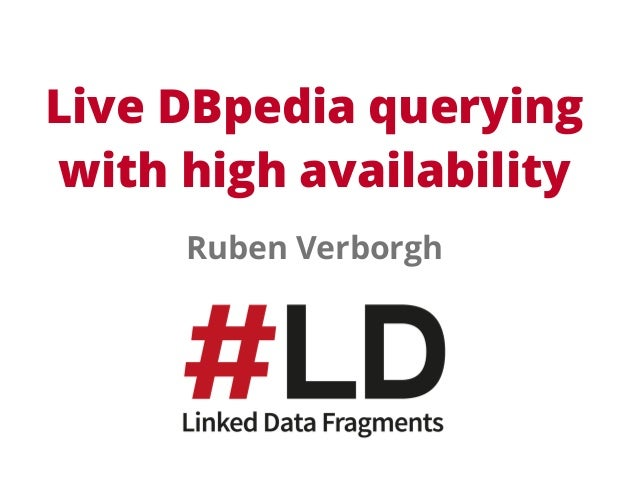 Live DBpedia querying  with high availability  Ruben Verborgh