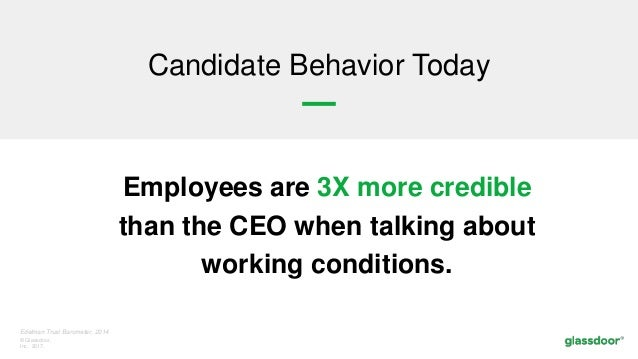© Glassdoor, Inc. 2017. Edelman Trust Barometer, 2014 Employees are 3X more credible than the CEO when talking about worki...