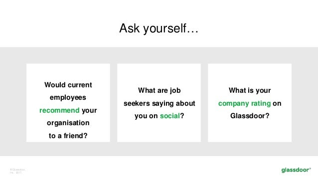 © Glassdoor, Inc. 2017. Ask yourself… Would current employees recommend your organisation to a friend? What are job seeker...