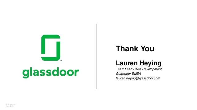 © Glassdoor, Inc. 2017. Thank You Lauren Heying Team Lead Sales Development, Glassdoor EMEA lauren.heying@glassdoor.com