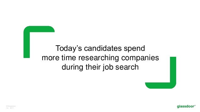 © Glassdoor, Inc. 2017. Today's candidates spend more time researching companies during their job search
