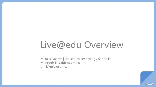 1 Live@edu Overview Mihails Ivanovs | Education Technology Specialist Microsoft in Baltic countries v-mi@microsoft.com