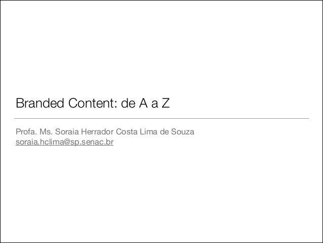 Branded Content: de A a Z Profa. Ms. Soraia Herrador Costa Lima de Souza  soraia.hclima@sp.senac.br