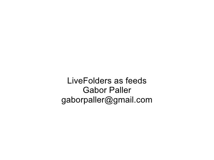 LiveFolders as feeds      Gabor Paller gaborpaller@gmail.com