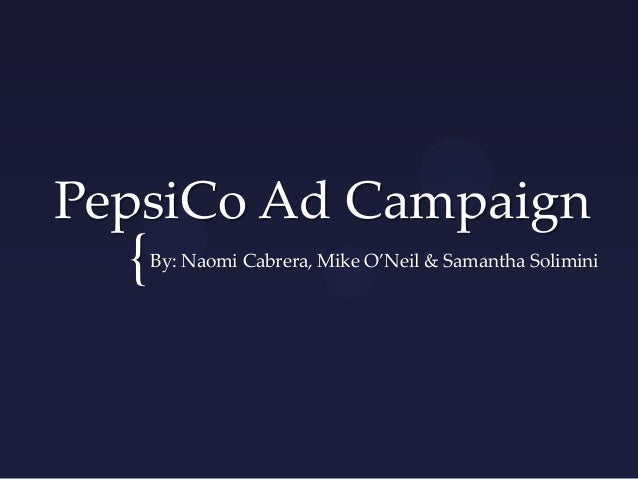 PepsiCo Ad Campaign  {   By: Naomi Cabrera, Mike O'Neil & Samantha Solimini
