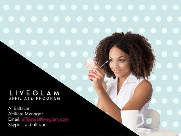 L I V E G L A M A F F I L I A T E P R O G R A M Al Baltazar Affiliate Manager Email: affiliates@liveglam.com Skype – al.ba...