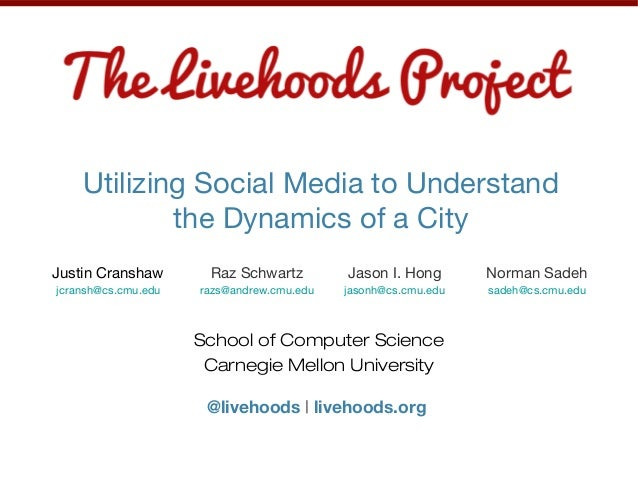 School of Computer Science Carnegie Mellon University @livehoods | livehoods.org Utilizing Social Media to Understand the ...