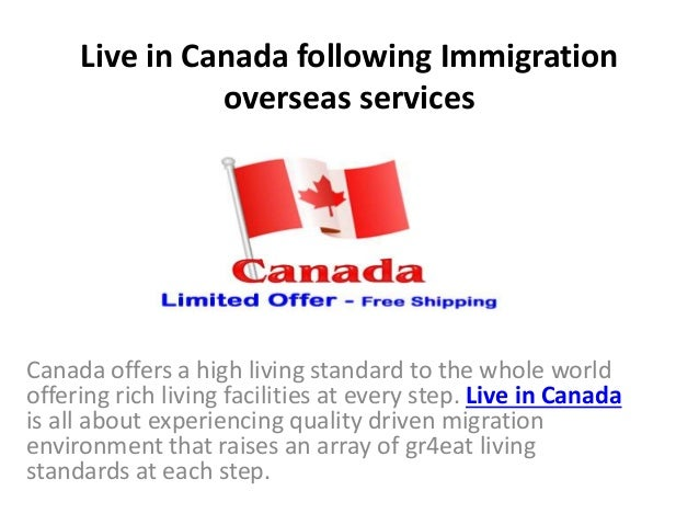 Live in Canada following Immigration overseas services Canada offers a high living standard to the whole world offering ri...