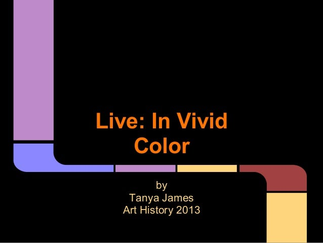 Live: In Vivid Color by Tanya James Art History 2013