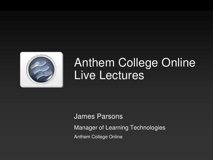 Anthem College OnlineLive Lectures<br />James Parsons<br />Manager of Learning Technologies<br />Anthem College Online<br />