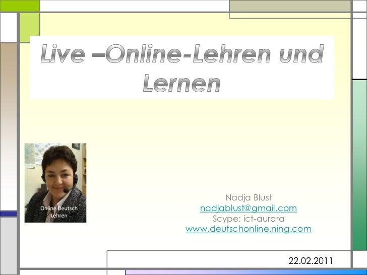 Live –Online-Lehren und Lernen <br />Nadja Blust <br />nadjablust@gmail.com<br />Scype: ict-aurora<br />www.deutschonline....