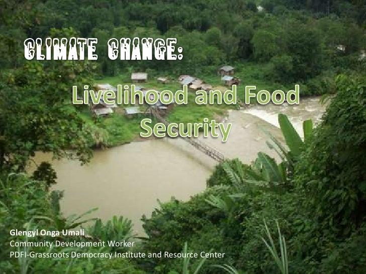 CLIMATE CHANGE:<br />Livelihood and Food Security<br />GlengylOngaUmali<br />Community Development Worker<br />PDFI-Grassr...