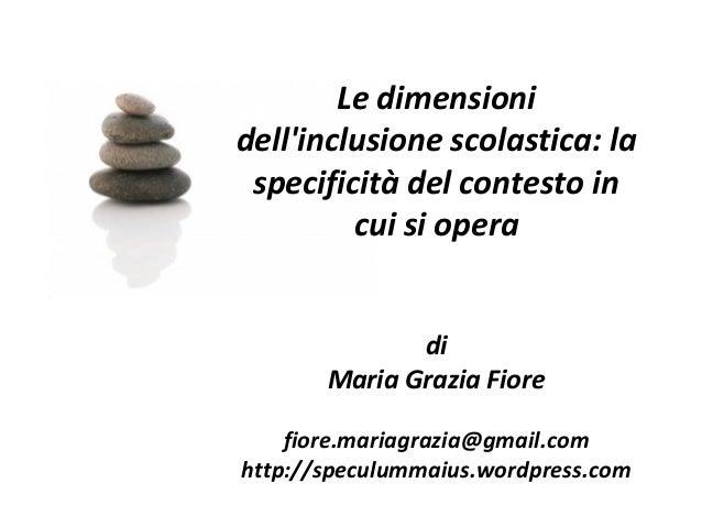 Le dimensionidellinclusione scolastica: laspecificità del contesto incui si operadiMaria Grazia Fiorefiore.mariagrazia@gma...