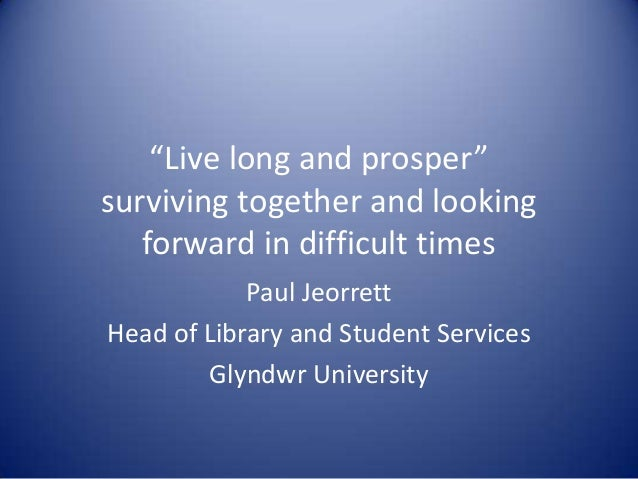 """""""Live long and prosper"""" surviving together and looking forward in difficult times Paul Jeorrett Head of Library and Studen..."""