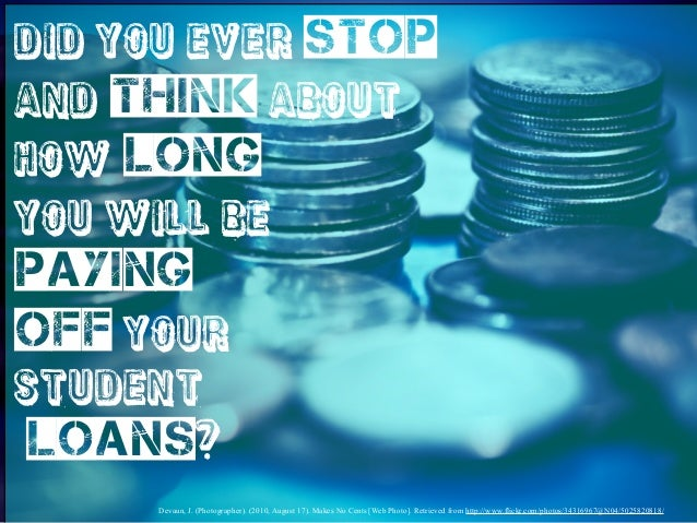 Did you ever stop and think about how long you will be  paying off your student  loans? Devaun, J. (Photographer). (2010, ...