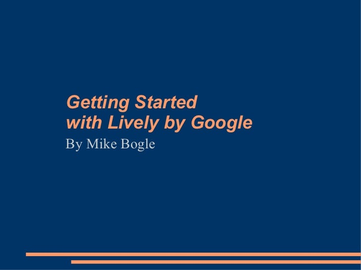 Getting Started  with Lively by Google By Mike Bogle