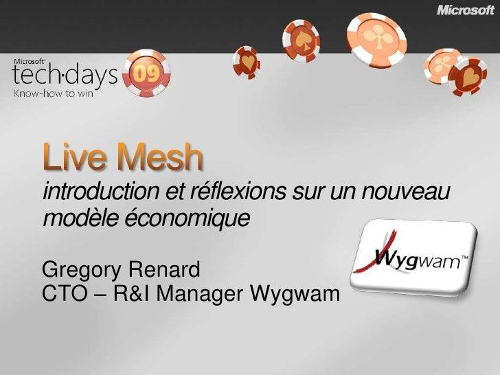 Live Meshintroduction et réflexions sur un nouveau modèle économique<br />Gregory Renard<br />CTO – R&I Manager Wygwam<br />