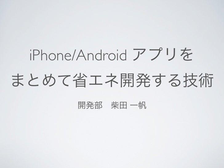 iPhone/Android アプリをまとめて省エネ開発する技術      開発部柴田 一帆