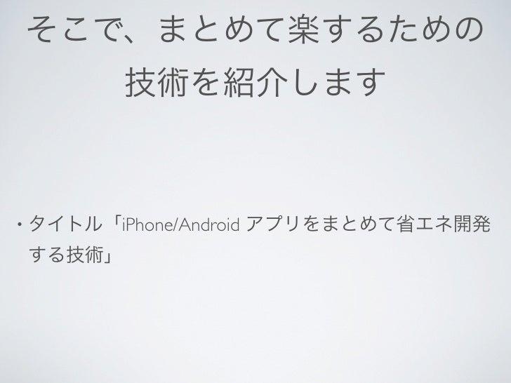 そこで、まとめて楽するための          技術を紹介します• タイトル「iPhone/Android   アプリをまとめて省エネ開発 する技術」