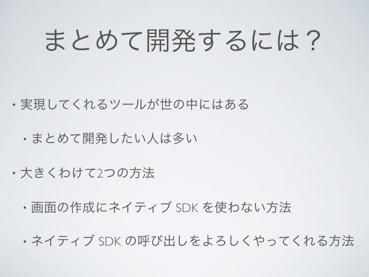 まとめて開発するには?•   実現してくれるツールが世の中にはある    •   まとめて開発したい人は多い•   大きくわけて2つの方法    •   画面の作成にネイティブ SDK を使わない方法    •   ネイティブ SDK の呼び出...