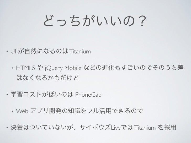 どっちがいいの?•   UI が自然になるのは Titanium    •   HTML5 や jQuery Mobile などの進化もすごいのでそのうち差        はなくなるかもだけど•   学習コストが低いのは PhoneGap   ...