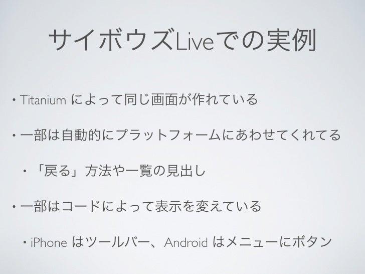 サイボウズLiveでの実例• Titanium   によって同じ画面が作れている• 一部は自動的にプラットフォームにあわせてくれてる • 「戻る」方法や一覧の見出し• 一部はコードによって表示を変えている • iPhone    はツールバー、...