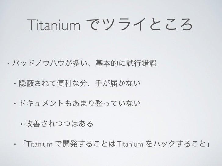 Titanium でツライところ•   バッドノウハウが多い、基本的に試行錯誤    •   隠    されて便利な分、手が届かない    •   ドキュメントもあまり整っていない        •   改善されつつはある    •   「Ti...